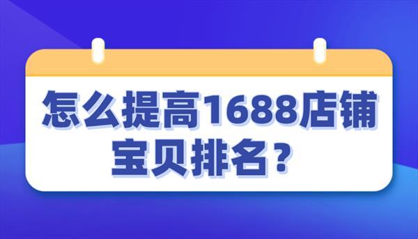 怎么提高1688店铺宝贝排名?